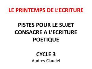 LE PRINTEMPS DE L ECRITURE  PISTES POUR LE SUJET CONSACRE A L ECRITURE POETIQUE  CYCLE 3 Audrey Claudel
