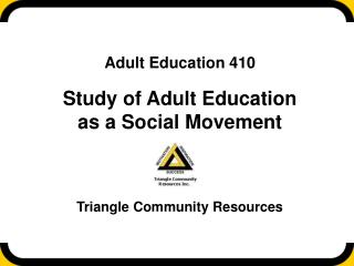 Adult Education 410  Study of Adult Education as a Social Movement Triangle Community Resources