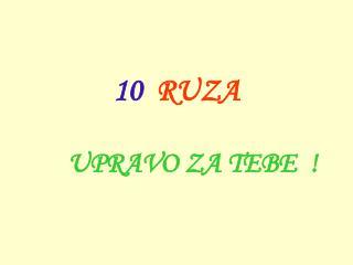 10   R UZA U PRAVO ZA TEBE   !