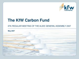 The KfW Carbon Fund 37th REGULAR MEETING OF THE ALIDE GENERAL ASSEMBLY 2007