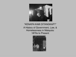 """KENAPA KAMI DITANGKAP?"" A History of Government, Law, &  Homelessness in Malaysia:"