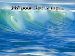J-M pour  Flo  : La mer…