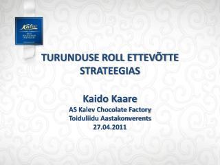 TURUNDUSE ROLL ETTEVÕTTE STRATEEGIAS Kaido Kaare AS Kalev Chocolate Factory