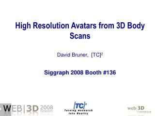 High Resolution Avatars from 3D Body Scans David Bruner,  [TC] 2 Siggraph 2008 Booth #136