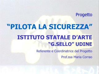 """Progetto """"PILOTA LA SICUREZZA"""" ISTITUTO STATALE D'ARTE  """"G.SELLO"""" UDINE"""