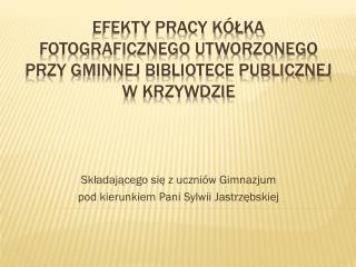 Efekty pracy kółka fotograficznego utworzonego przy Gminnej Bibliotece Publicznej w Krzywdzie