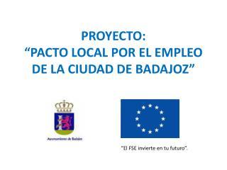 """PROYECTO: """"PACTO LOCAL POR EL EMPLEO DE LA CIUDAD DE BADAJOZ"""""""