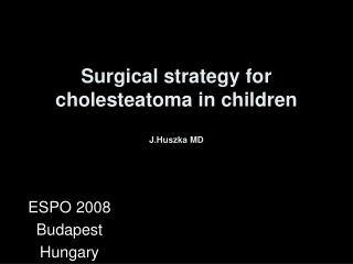 Surgical strategy for cholesteatoma in children J.Huszka MD