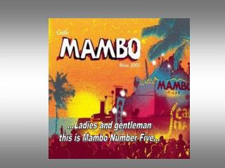 ...Ladies and gentleman this is Mambo Number Five…