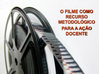 O FILME COMO RECURSO METODOLÓGICO PARA A AÇÃO DOCENTE
