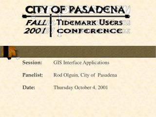 Session: 	GIS Interface Applications Panelist: 	Rod Olguin, City of  Pasadena