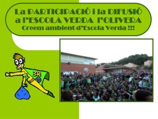 La PARTICIPACIÓ i la DIFUSIÓ a l'ESCOLA VERDA  l'OLIVERA Creem ambient d'Escola Verda !!!