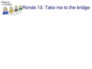 Ronde 13: Take me to the bridge
