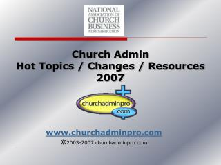 Church Admin Hot Topics / Changes / Resources 2007
