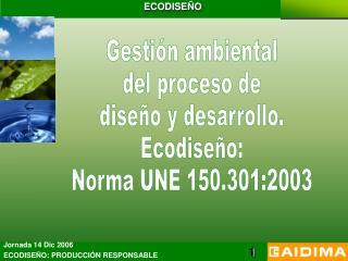 Gestión ambiental del proceso de diseño y desarrollo. Ecodiseño: Norma UNE 150.301:2003