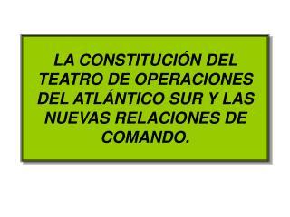 LA CONSTITUCIÓN DEL TEATRO DE OPERACIONES DEL ATLÁNTICO SUR Y LAS NUEVAS RELACIONES DE COMANDO.