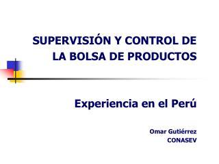 SUPERVISI N Y CONTROL DE  LA BOLSA DE PRODUCTOS     Experiencia en el Per   Omar Guti rrez  CONASEV