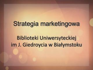 Strategia marketingowa Biblioteki Uniwersyteckiej im J. Giedroycia w Białymstoku
