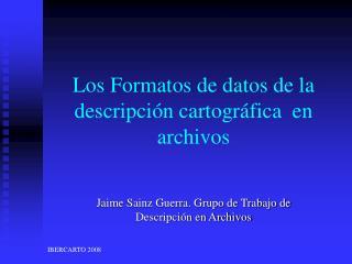 Los Formatos de datos de la descripción cartográfica  en archivos