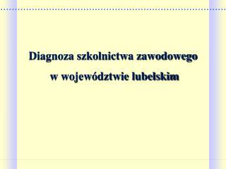 Diagnoza szkolnictwa zawodowego  w wojew dztwie lubelskim