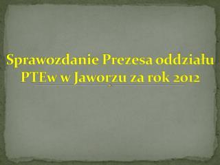 Sprawozdanie Prezesa oddzia?u  PTEw  w Jaworzu za rok 2012