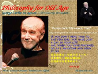 Philosophy for Old Age George Carlin on age102.  (Absolutely Brilliant)