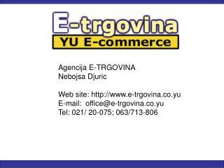 Agencija E-TRGOVINA Nebojsa Djuric  Web site: e-trgovina.co.yu E-mail:  officee-trgovina.co.yu Tel: 021