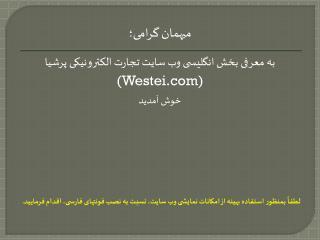 میهمان گرامی؛ به معرفی بخش انگليسی وب سايت تجارت الکترونيکی پرشيا (Westei) خوش آمديد