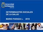 DETERMINANTES SOCIALES DE LA SALUD  MARIO PARADA L.    2010