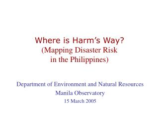 Where is Harm�s Way? (Mapping Disaster Risk  in the Philippines)