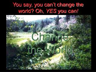 You say, you can�t change the world? Oh,  YES  you  can!