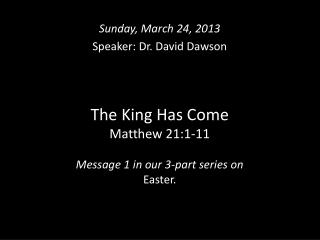The King Has Come Matthew 21:1-11 Message 1 in our 3-part series on  Easter.