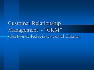 Customer Relationship Management  - �CRM� (Gesti�n de Relaciones con el Cliente)