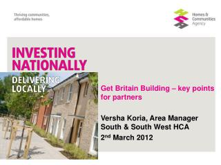 Get Britain Building � key points for partners Versha Koria, Area Manager South & South West HCA