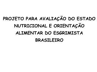 PROJETO PARA AVALIA��O DO ESTADO NUTRICIONAL E ORIENTA��O ALIMENTAR DO ESGRIMISTA BRASILEIRO
