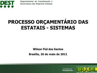 PROCESSO ORÇAMENTÁRIO DAS ESTATAIS - SISTEMAS Wilson Fiel dos Santos Brasília, 26 de maio de 2011