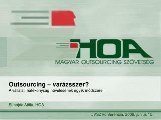 Outsourcing – varázsszer?  A vállalati hatékonyság növelésének egyik módszere Suhajda Attila, HOA