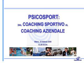 PSICOSPORT : DAL  COACHING SPORTIVO  AL COACHING AZIENDALE Milano, 25 febbraio 2008 CLUB SCOA