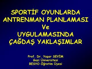 SPORTIF OYUNLARDA ANTRENMAN PLANLAMASI Ve UYGULAMASINDA  AGDAS YAKLASIMLAR    Prof. Dr. Yasar SEVIM Gazi  niversitesi BE
