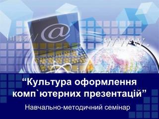 """""""Культура  оформлення комп`ютерних  презентацій"""""""