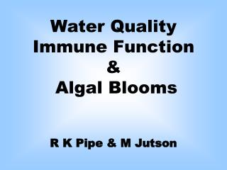 Water Quality Immune Function &  Algal Blooms  R K Pipe & M Jutson