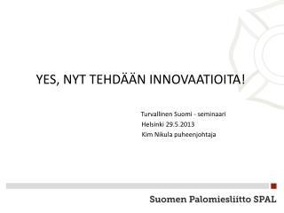 YES, NYT TEHDÄÄN INNOVAATIOITA! Turvallinen Suomi - seminaari Helsinki 29.5.2013
