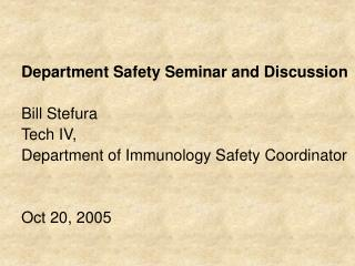 Department Safety Seminar and Discussion   Bill Stefura  Tech IV,  Department of Immunology Safety Coordinator   Oct 20,