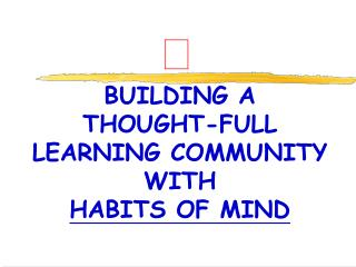 BUILDING A  THOUGHT-FULL  LEARNING COMMUNITY WITH  HABITS OF MIND