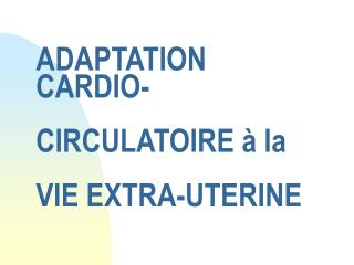 ADAPTATION CARDIO-  CIRCULATOIRE   la   VIE EXTRA-UTERINE