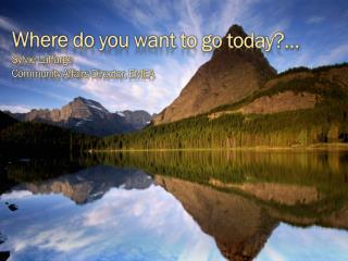 Where  do  you want  to go  today ?… Sylvie Laffarge Community Affairs  Director , EMEA