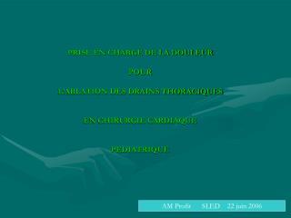 PRISE EN CHARGE DE LA DOULEUR   POUR   L ABLATION DES DRAINS THORACIQUES    EN CHIRURGIE CARDIAQUE     PEDIATRIQUE