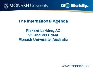 The International Agenda Richard Larkins, AO VC and President Monash University, Australia