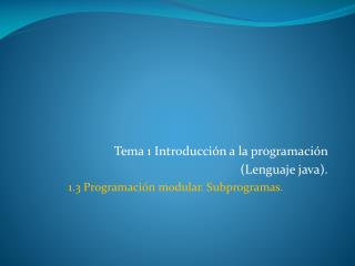 Tema 1 Introducción a la programación  (Lenguaje java). 1.3 Programación modular. Subprogramas.