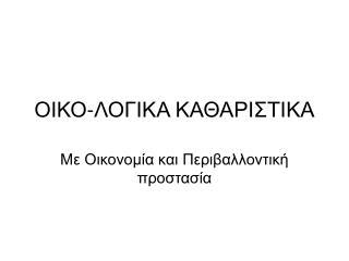 ΟΙΚΟ-ΛΟΓΙΚΑ ΚΑΘΑΡΙΣΤΙΚΑ